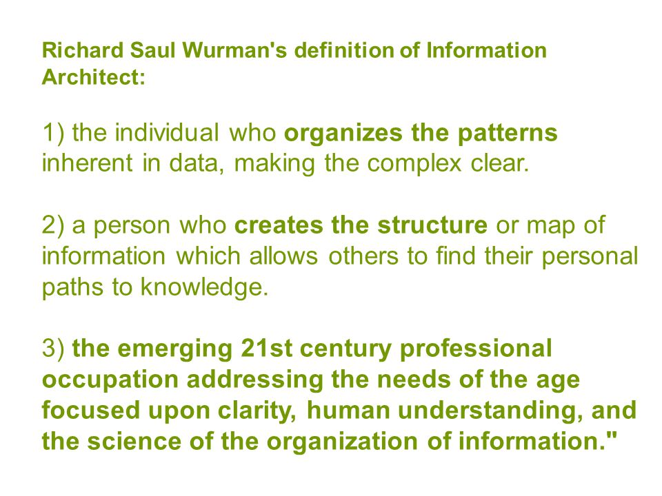 Richard Saul Wurman s definition of Information Architect: 1) the individual who organizes the patterns inherent in data, making the complex clear.
