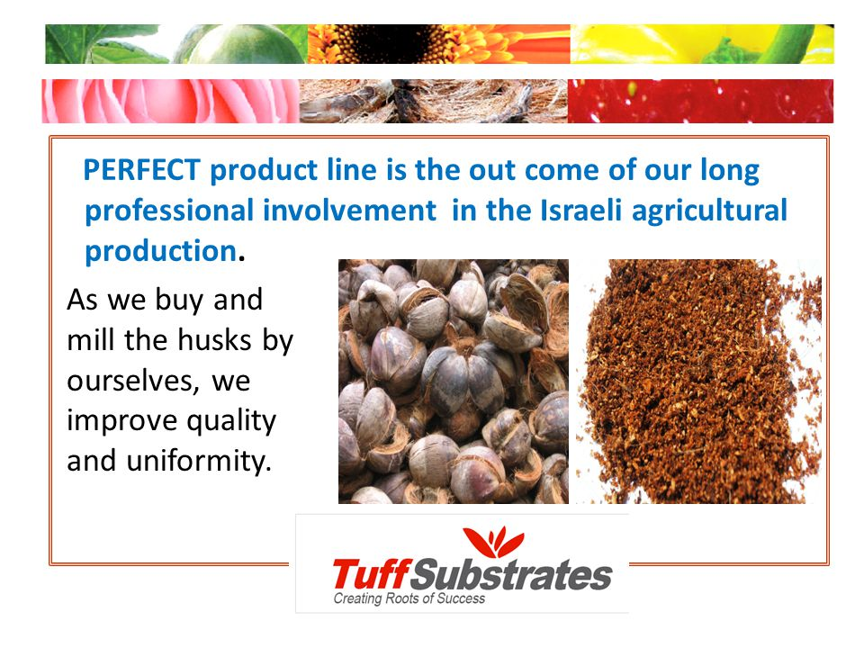 PERFECT product line is the out come of our long professional involvement in the Israeli agricultural production.