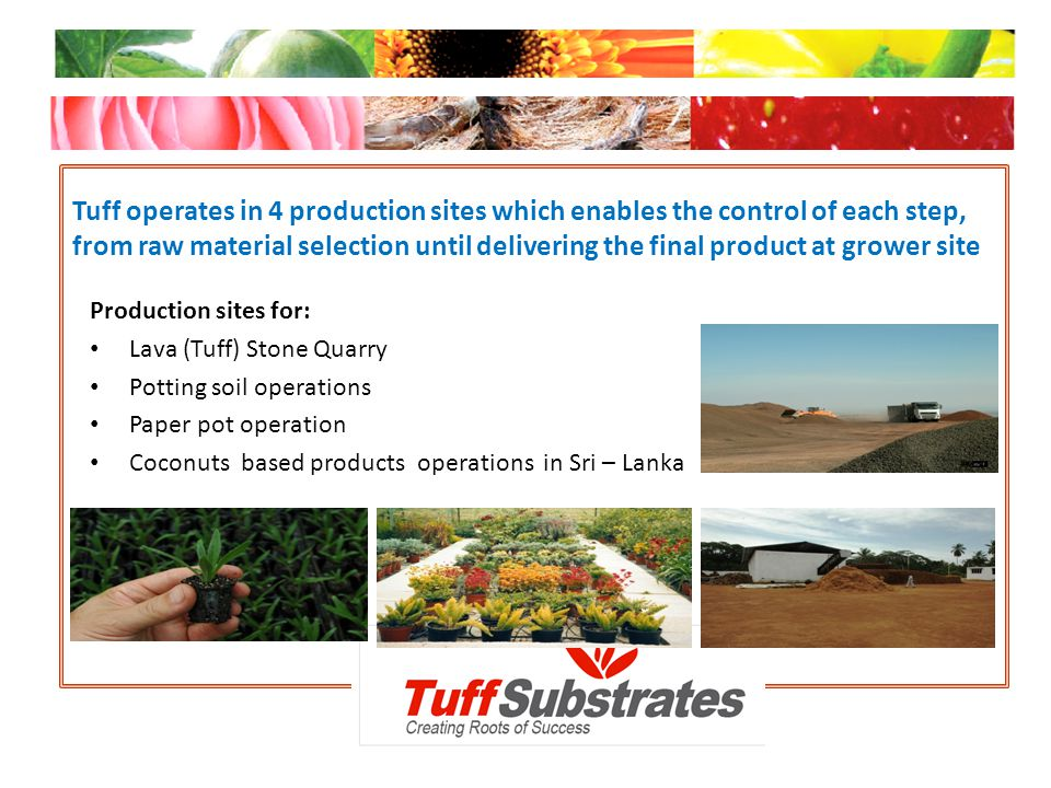 Tuff operates in 4 production sites which enables the control of each step, from raw material selection until delivering the final product at grower site