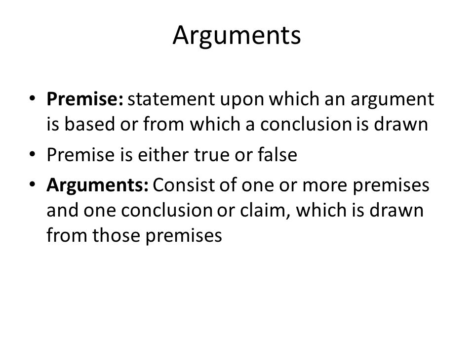 Arguments Premise: statement upon which an argument is based or from which a conclusion is drawn. Premise is either true or false.