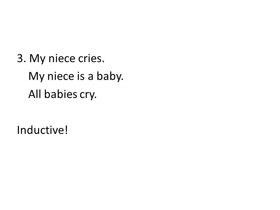 3. My niece cries. My niece is a baby. All babies cry. Inductive!