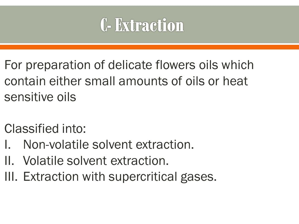 C- Extraction For preparation of delicate flowers oils which contain either small amounts of oils or heat sensitive oils.