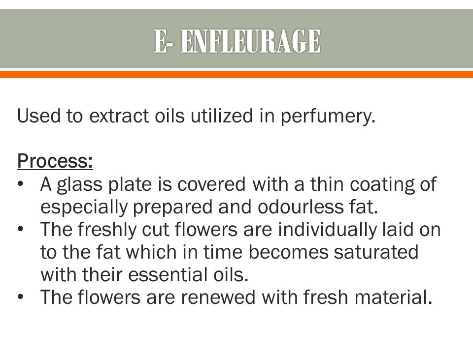 E- ENFLEURAGE Used to extract oils utilized in perfumery. Process: