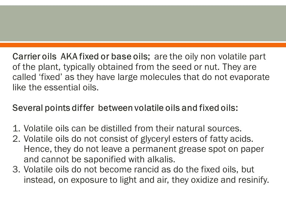 Carrier oils AKA fixed or base oils; are the oily non volatile part of the plant, typically obtained from the seed or nut. They are called 'fixed' as they have large molecules that do not evaporate like the essential oils.