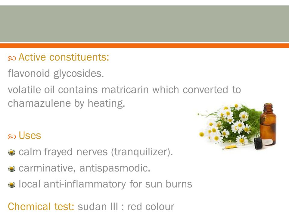 Active constituents: flavonoid glycosides. volatile oil contains matricarin which converted to chamazulene by heating.