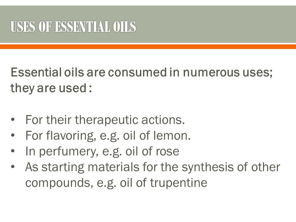USES OF ESSENTIAL OILS Essential oils are consumed in numerous uses; they are used : For their therapeutic actions.