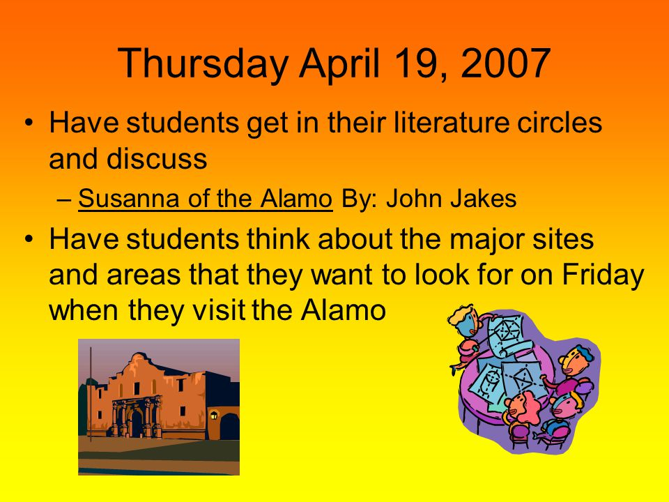 Thursday April 19, 2007 Have students get in their literature circles and discuss. Susanna of the Alamo By: John Jakes.