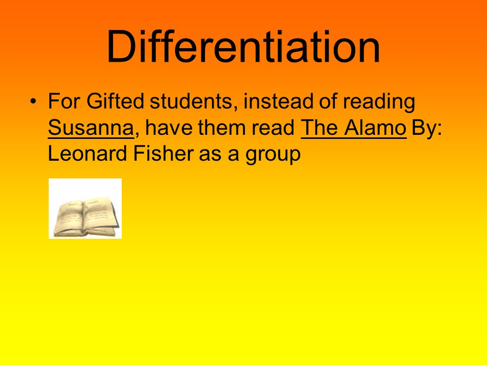 Differentiation For Gifted students, instead of reading Susanna, have them read The Alamo By: Leonard Fisher as a group.