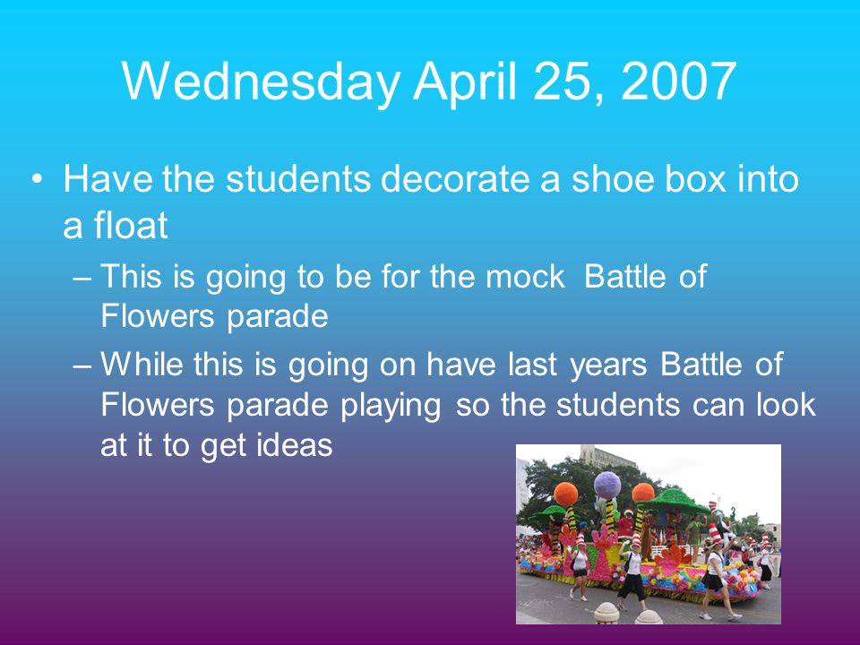 Wednesday April 25, 2007 Have the students decorate a shoe box into a float. This is going to be for the mock Battle of Flowers parade.