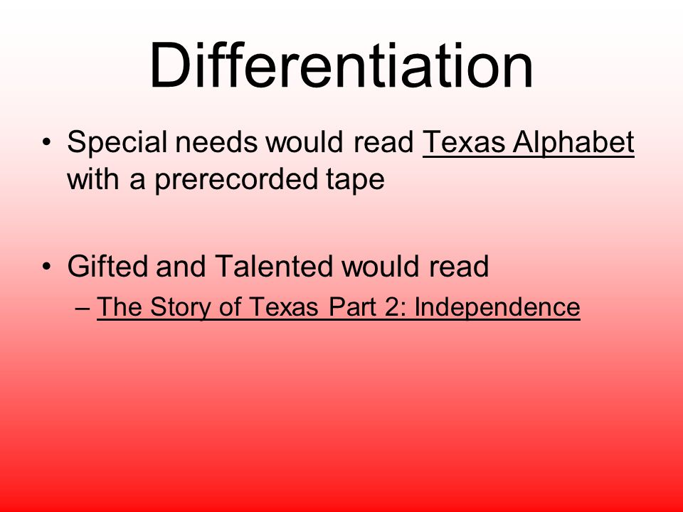 Differentiation Special needs would read Texas Alphabet with a prerecorded tape. Gifted and Talented would read.