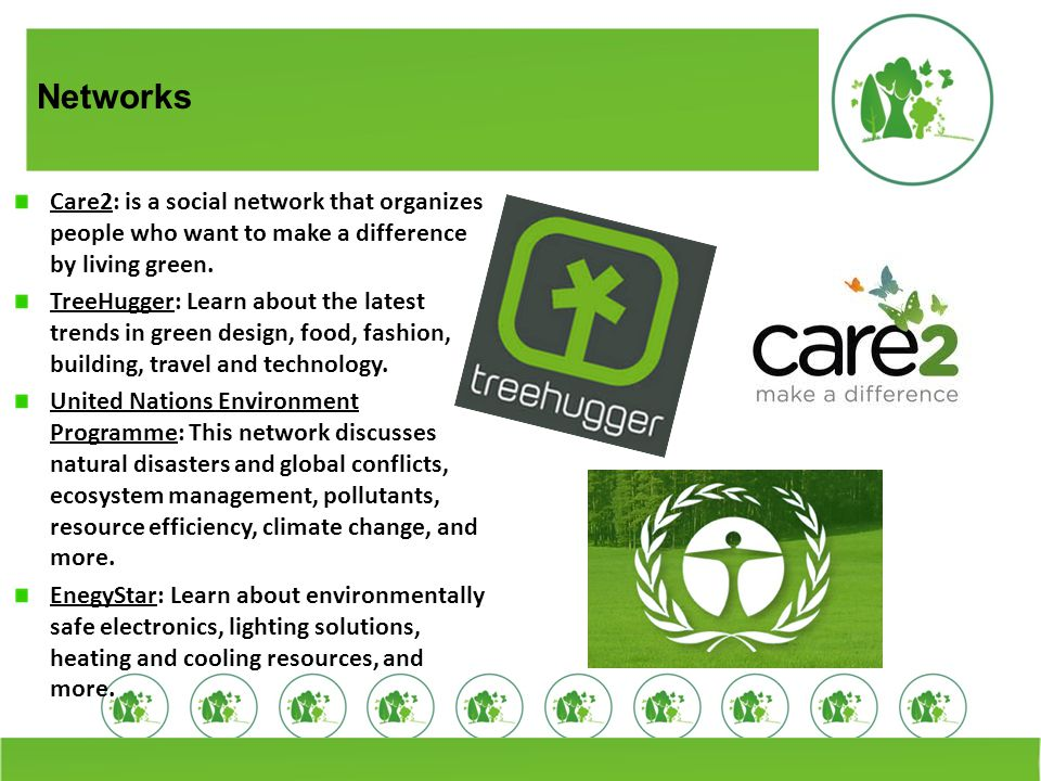 Networks Care2: is a social network that organizes people who want to make a difference by living green.