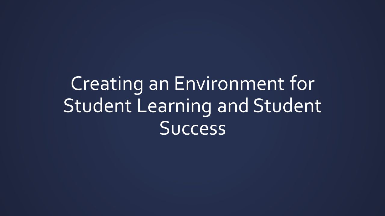 Creating an Environment for Student Learning and Student Success