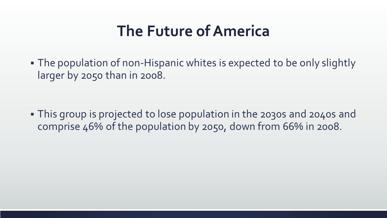 The Future of America The population of non-Hispanic whites is expected to be only slightly larger by 2050 than in 2008.