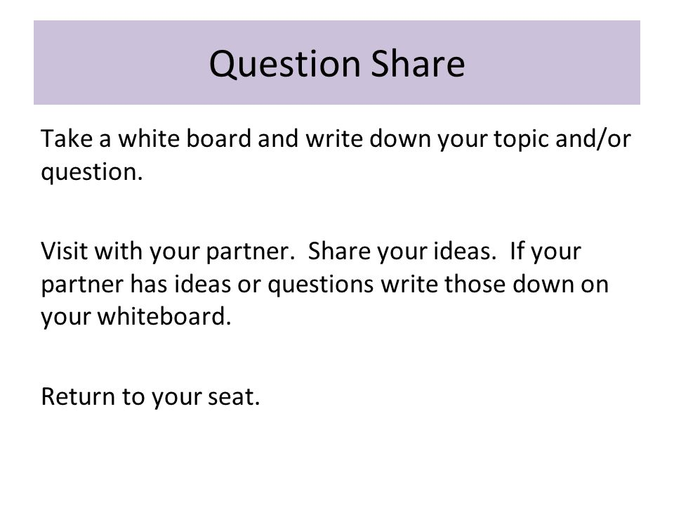 Question Share Take a white board and write down your topic and/or question.