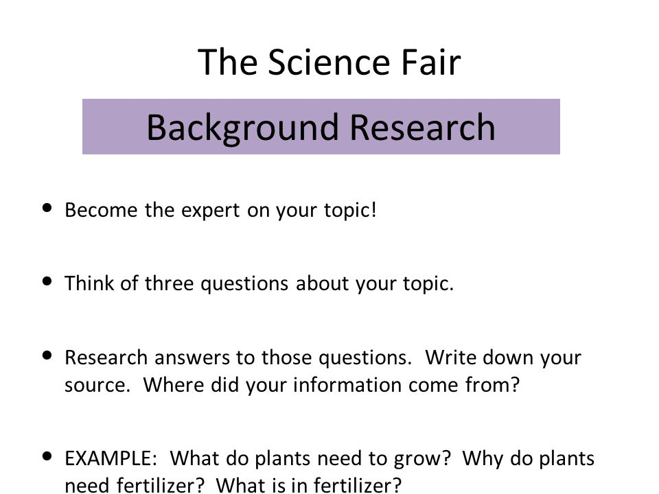 The Science Fair Background Research Become the expert on your topic!