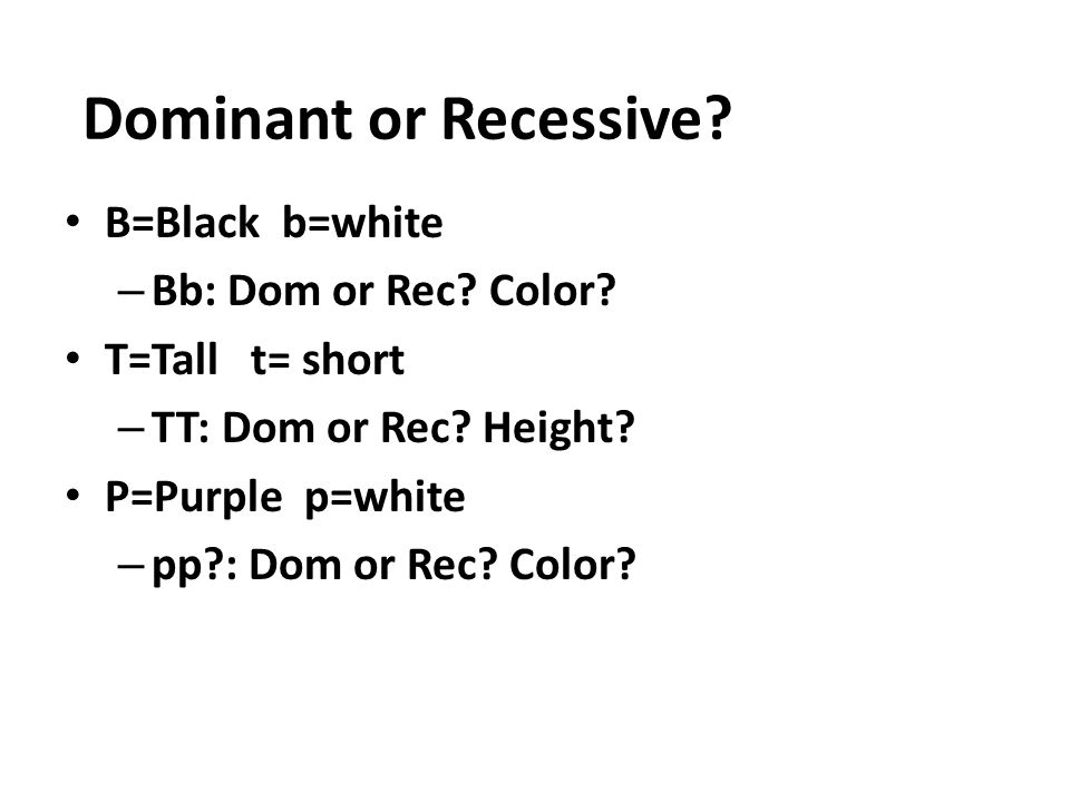Dominant or Recessive B=Black b=white Bb: Dom or Rec Color