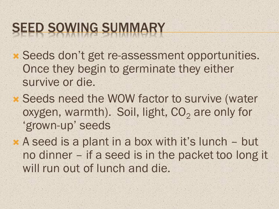 Seed Sowing Summary Seeds don't get re-assessment opportunities. Once they begin to germinate they either survive or die.