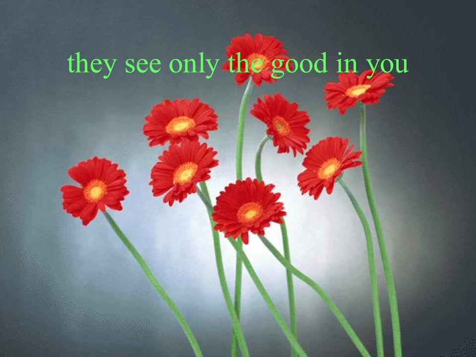 they see only the good in you