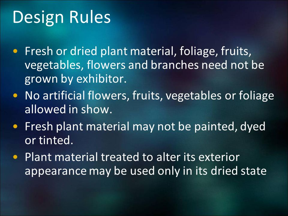 Design Rules Fresh or dried plant material, foliage, fruits, vegetables, flowers and branches need not be grown by exhibitor.