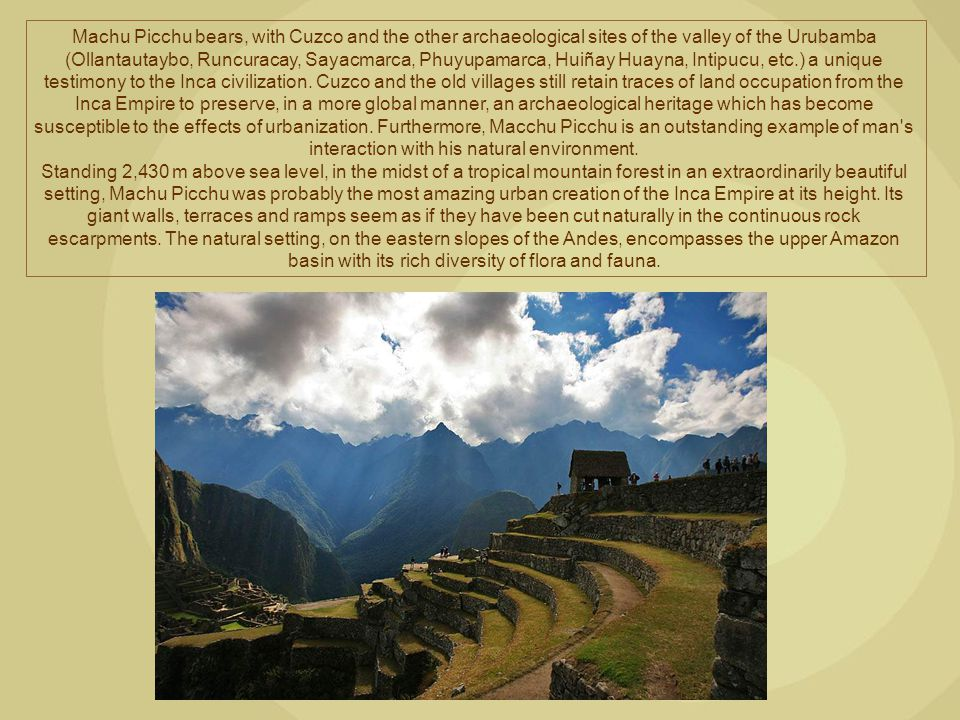 Machu Picchu bears, with Cuzco and the other archaeological sites of the valley of the Urubamba (Ollantautaybo, Runcuracay, Sayacmarca, Phuyupamarca, Huiñay Huayna, Intipucu, etc.) a unique testimony to the Inca civilization. Cuzco and the old villages still retain traces of land occupation from the Inca Empire to preserve, in a more global manner, an archaeological heritage which has become susceptible to the effects of urbanization. Furthermore, Macchu Picchu is an outstanding example of man s interaction with his natural environment.