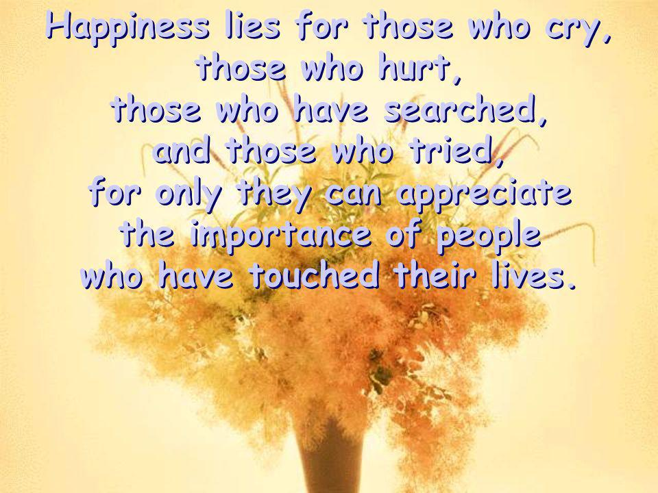 Happiness lies for those who cry, those who hurt,