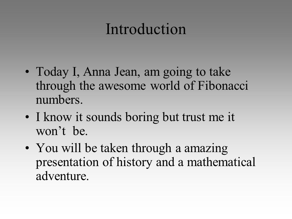 Introduction Today I, Anna Jean, am going to take through the awesome world of Fibonacci numbers. I know it sounds boring but trust me it won't be.