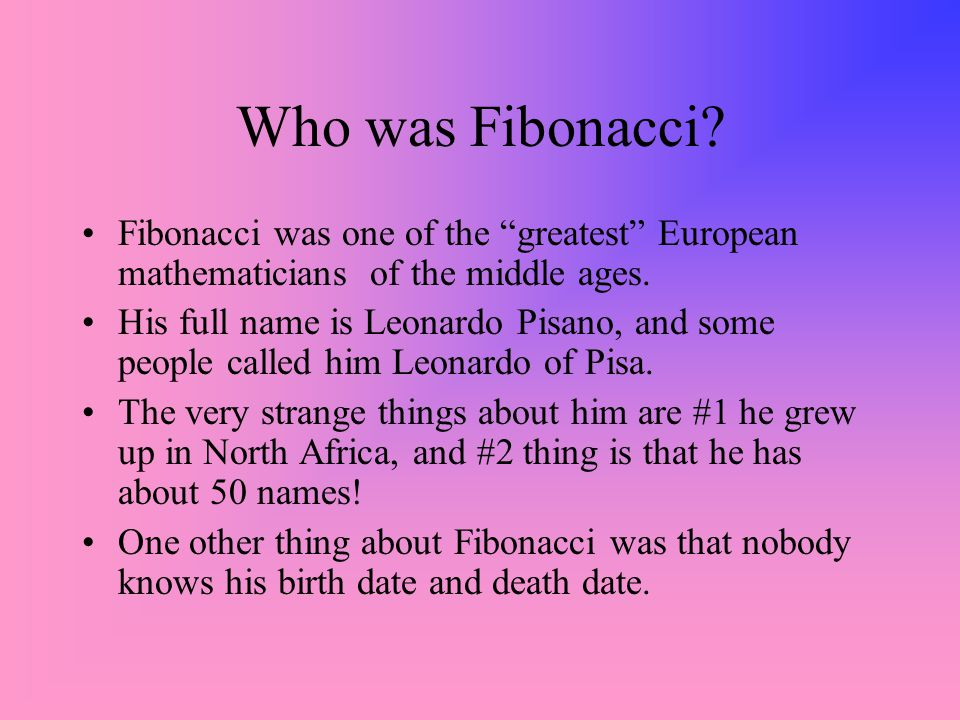 Who was Fibonacci Fibonacci was one of the greatest European mathematicians of the middle ages.