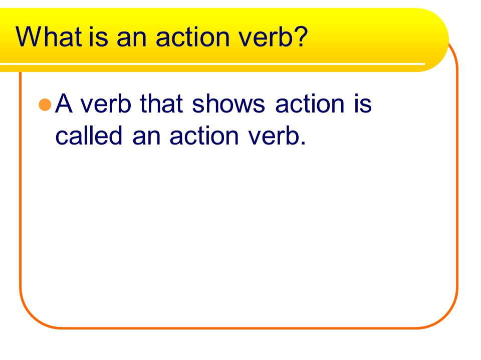 What is an action verb A verb that shows action is called an action verb.