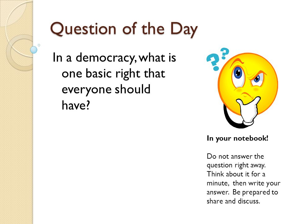 Question of the Day In a democracy, what is one basic right that everyone should have In your notebook!