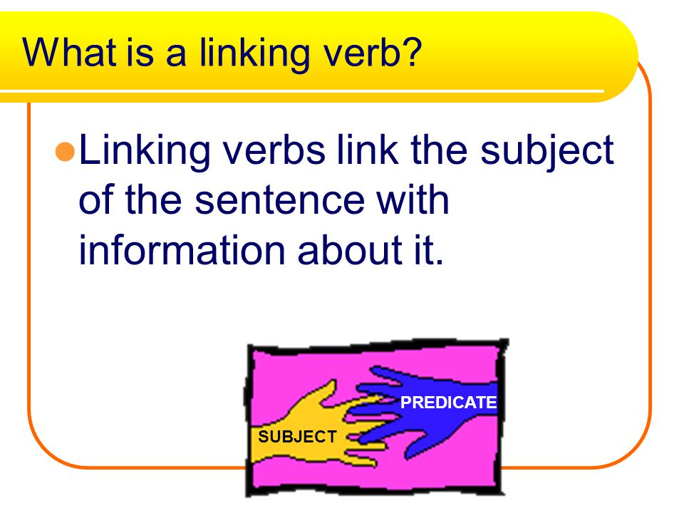 What is a linking verb Linking verbs link the subject of the sentence with information about it. PREDICATE.