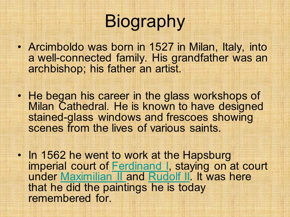 Biography Arcimboldo was born in 1527 in Milan, Italy, into a well-connected family. His grandfather was an archbishop; his father an artist.