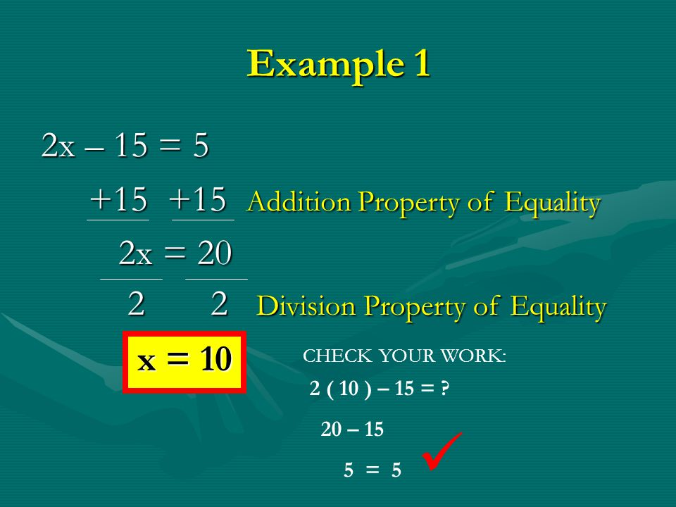  Example 1 2x – 15 = 5 +15 +15 Addition Property of Equality 2x = 20