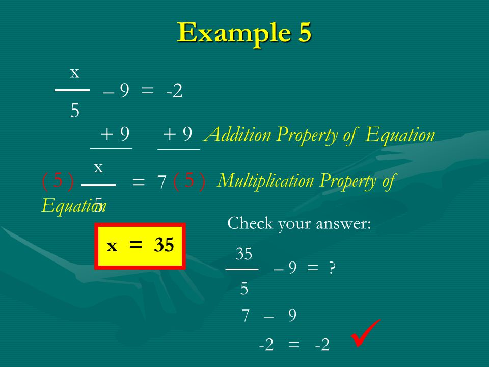  Example 5 x 5 – 9 = -2 + 9 + 9 Addition Property of Equation x