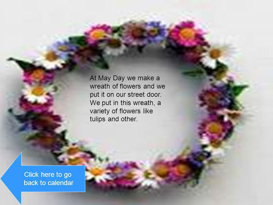 At May Day we make a wreath of flowers and we put it on our street door. We put in this wreath, a variety of flowers like tulips and other.