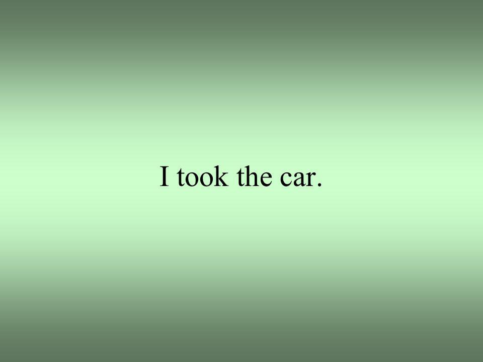 I took the car.