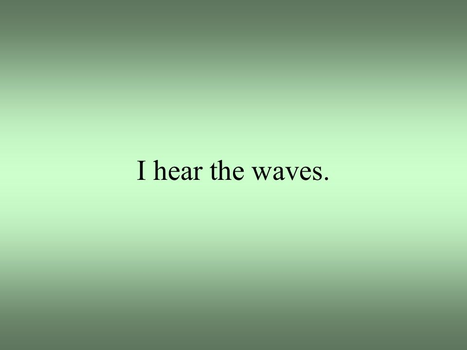 I hear the waves.