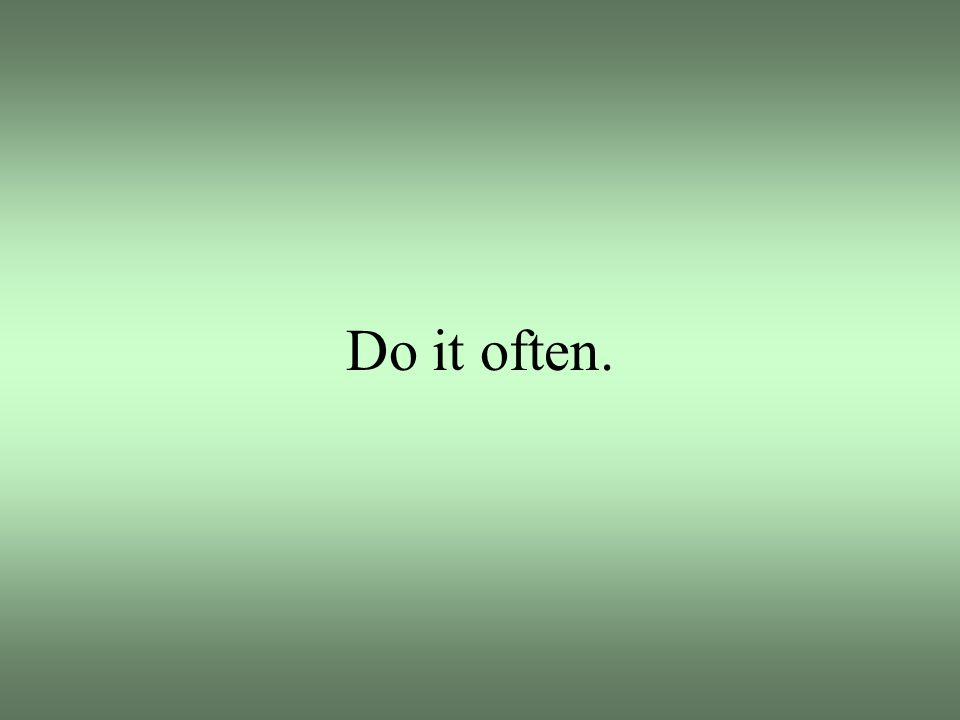 Do it often.
