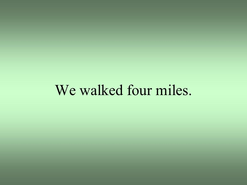 We walked four miles.