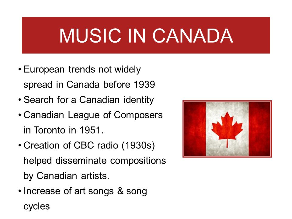 MUSIC IN CANADA European trends not widely spread in Canada before 1939. Search for a Canadian identity.
