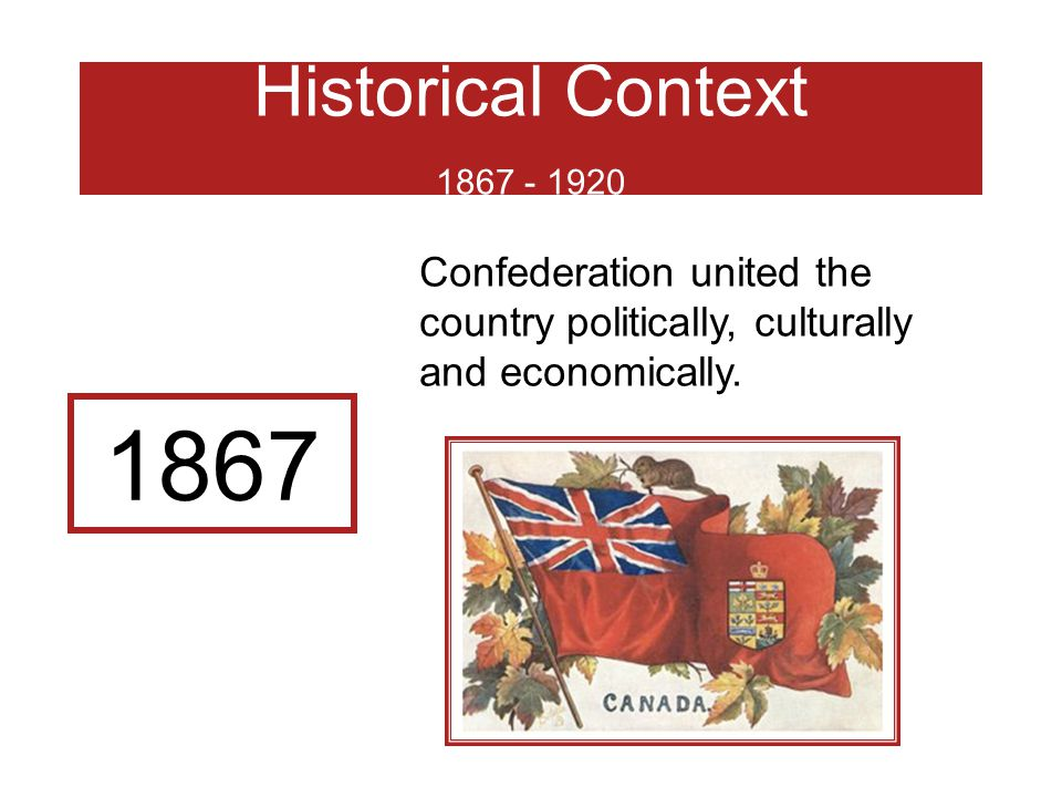 Historical Context 1867 - 1920 Confederation united the country politically, culturally and economically.