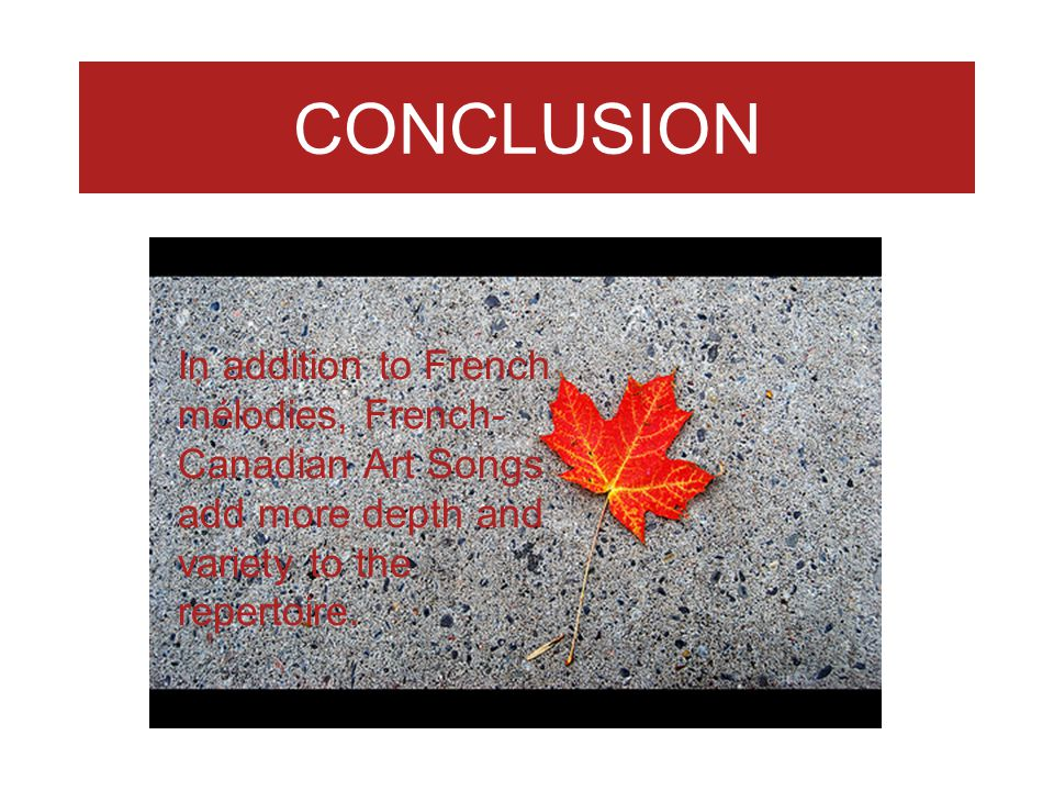 CONCLUSION In addition to French mélodies, French-Canadian Art Songs add more depth and variety to the repertoire.