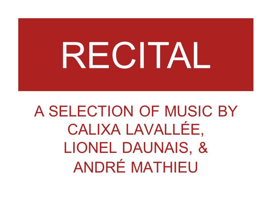 RECITAL A SELECTION OF MUSIC BY CALIXA LAVALLÉE, LIONEL DAUNAIS, & ANDRÉ MATHIEU