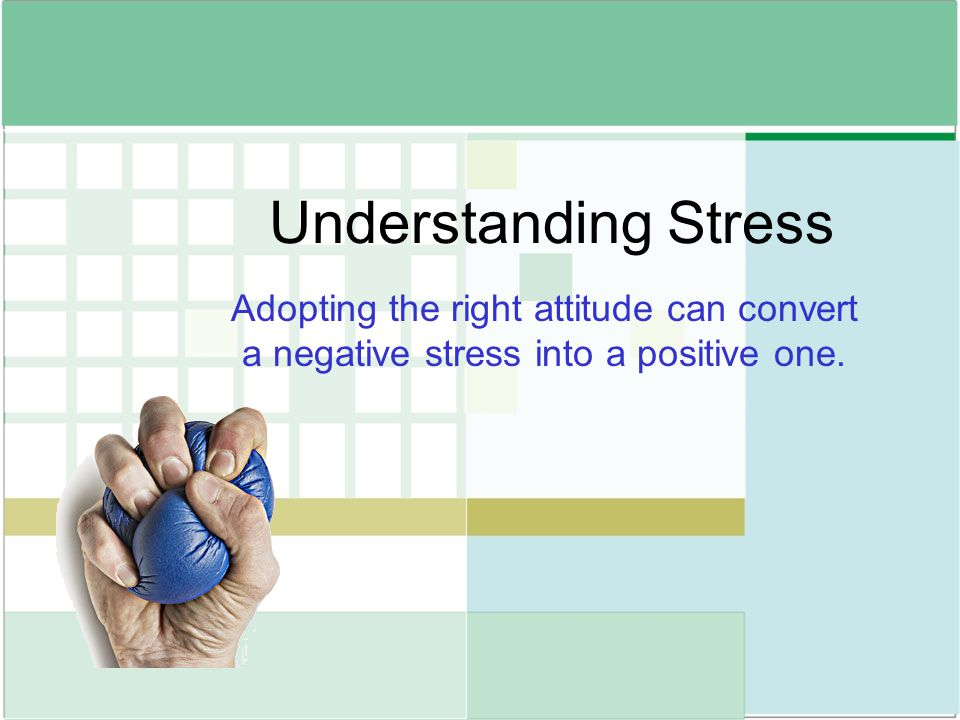 Understanding Stress Adopting the right attitude can convert a negative stress into a positive one.