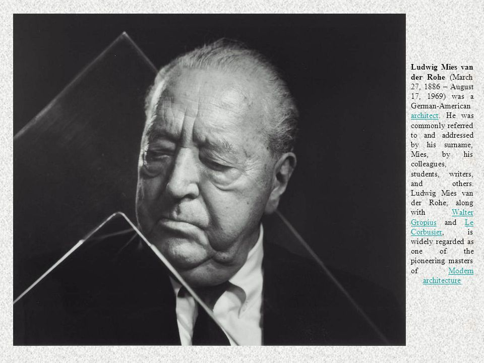 Ludwig Mies van der Rohe (March 27, 1886 – August 17, 1969) was a German-American architect. He was commonly referred to and addressed by his surname, Mies, by his colleagues, students, writers, and others. Ludwig Mies van der Rohe, along with Walter Gropius and Le Corbusier, is widely regarded as one of the pioneering masters of Modern architecture