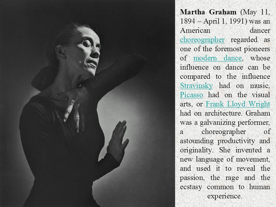Martha Graham (May 11, 1894 – April 1, 1991) was an American dancer choreographer regarded as one of the foremost pioneers of modern dance, whose influence on dance can be compared to the influence Stravinsky had on music, Picasso had on the visual arts, or Frank Lloyd Wright had on architecture. Graham was a galvanizing performer, a choreographer of astounding productivity and originality. She invented a new language of movement, and used it to reveal the passion, the rage and the ecstasy common to human experience.
