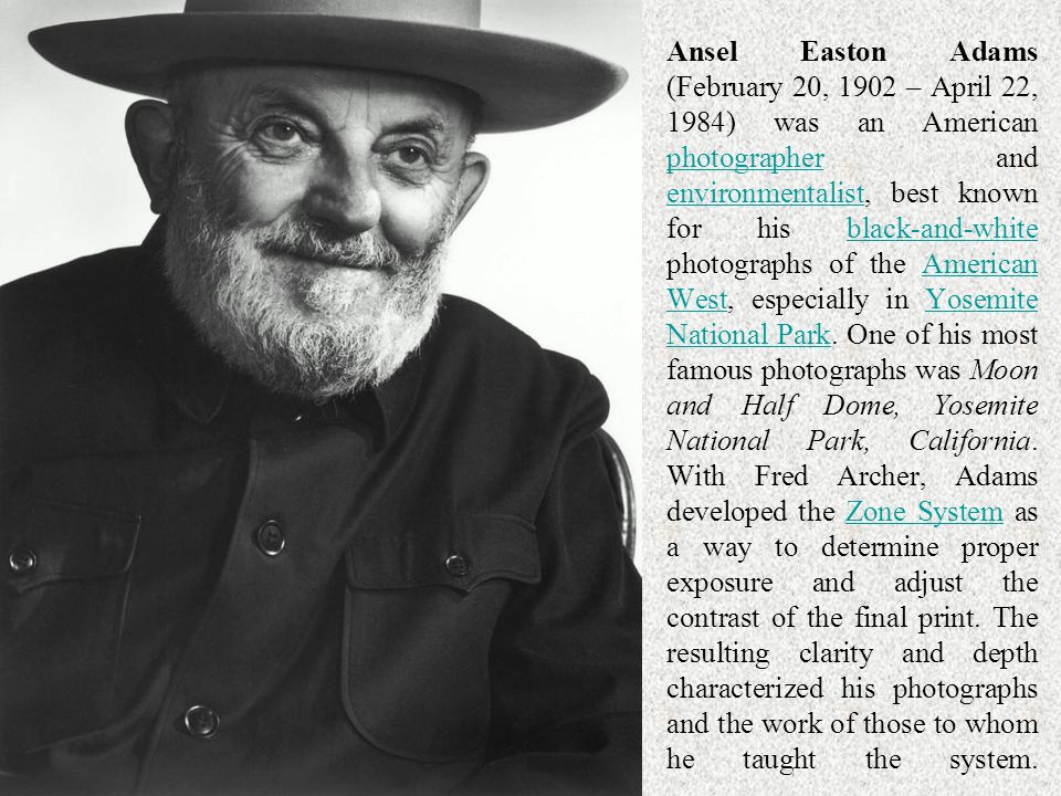 Ansel Easton Adams (February 20, 1902 – April 22, 1984) was an American photographer and environmentalist, best known for his black-and-white photographs of the American West, especially in Yosemite National Park. One of his most famous photographs was Moon and Half Dome, Yosemite National Park, California. With Fred Archer, Adams developed the Zone System as a way to determine proper exposure and adjust the contrast of the final print. The resulting clarity and depth characterized his photographs and the work of those to whom he taught the system.