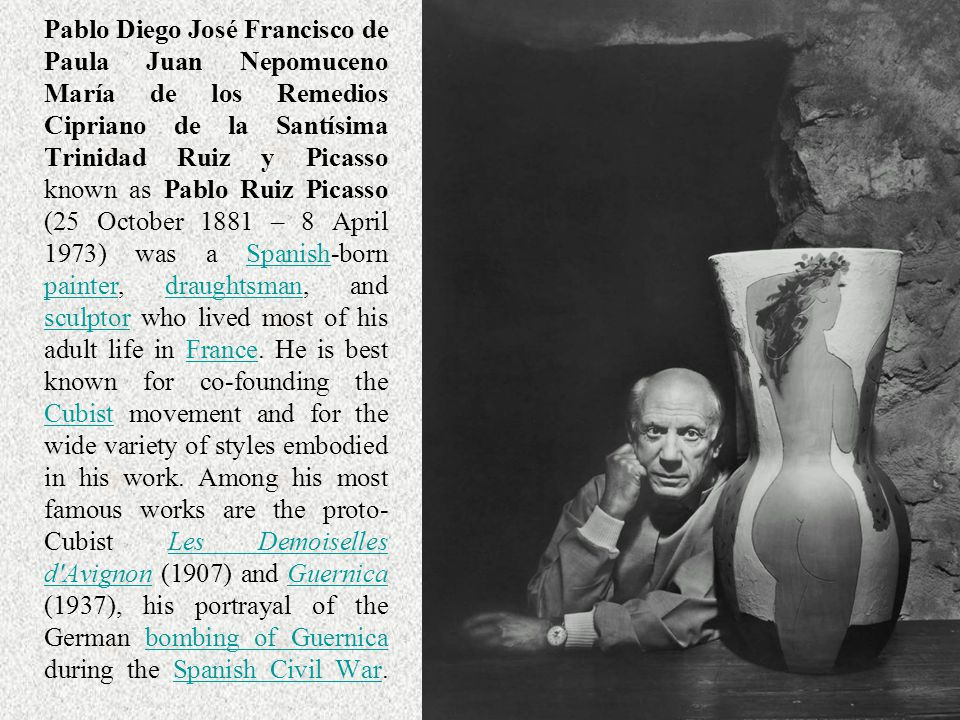 Pablo Diego José Francisco de Paula Juan Nepomuceno María de los Remedios Cipriano de la Santísima Trinidad Ruiz y Picasso known as Pablo Ruiz Picasso (25 October 1881 – 8 April 1973) was a Spanish-born painter, draughtsman, and sculptor who lived most of his adult life in France.