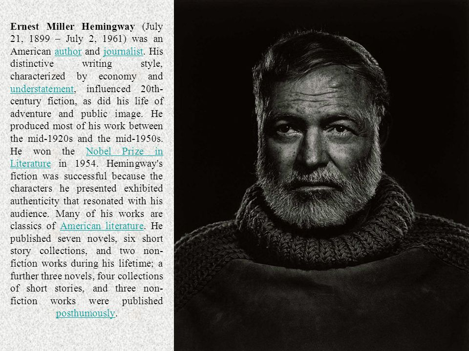Ernest Miller Hemingway (July 21, 1899 – July 2, 1961) was an American author and journalist. His distinctive writing style, characterized by economy and understatement, influenced 20th-century fiction, as did his life of adventure and public image. He produced most of his work between the mid-1920s and the mid-1950s. He won the Nobel Prize in Literature in Hemingway s fiction was successful because the characters he presented exhibited authenticity that resonated with his audience. Many of his works are classics of American literature. He published seven novels, six short story collections, and two non-fiction works during his lifetime; a further three novels, four collections of short stories, and three non-fiction works were published posthumously.