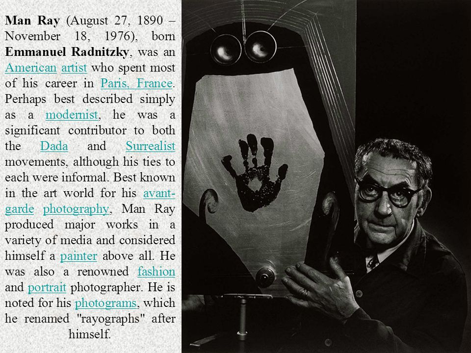 Man Ray (August 27, 1890 – November 18, 1976), born Emmanuel Radnitzky, was an American artist who spent most of his career in Paris, France. Perhaps best described simply as a modernist, he was a significant contributor to both the Dada and Surrealist movements, although his ties to each were informal. Best known in the art world for his avant-garde photography, Man Ray produced major works in a variety of media and considered himself a painter above all. He was also a renowned fashion and portrait photographer. He is noted for his photograms, which he renamed rayographs after himself.