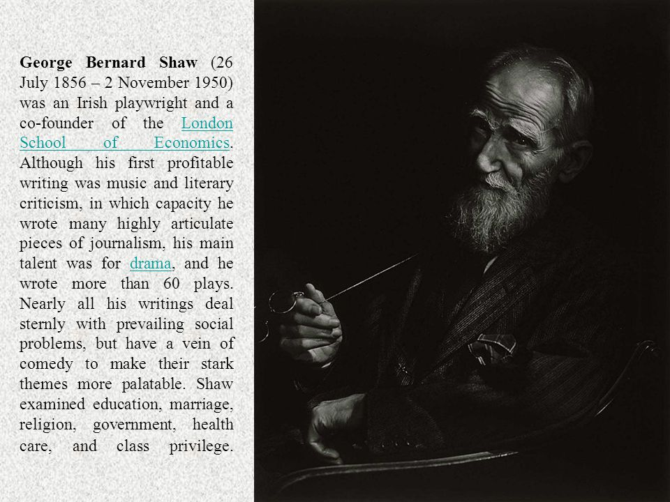 George Bernard Shaw (26 July 1856 – 2 November 1950) was an Irish playwright and a co-founder of the London School of Economics. Although his first profitable writing was music and literary criticism, in which capacity he wrote many highly articulate pieces of journalism, his main talent was for drama, and he wrote more than 60 plays. Nearly all his writings deal sternly with prevailing social problems, but have a vein of comedy to make their stark themes more palatable. Shaw examined education, marriage, religion, government, health care, and class privilege.